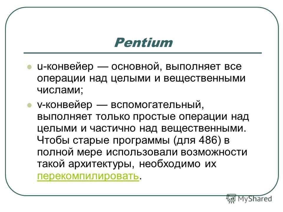 Pentium u-конвейер основной, выполняет все операции над целыми и вещественными числами; v-конвейер вспомогательный, выполняет только простые операции над целыми и частично над вещественными. Чтобы старые программы (для 486) в полной мере использовали