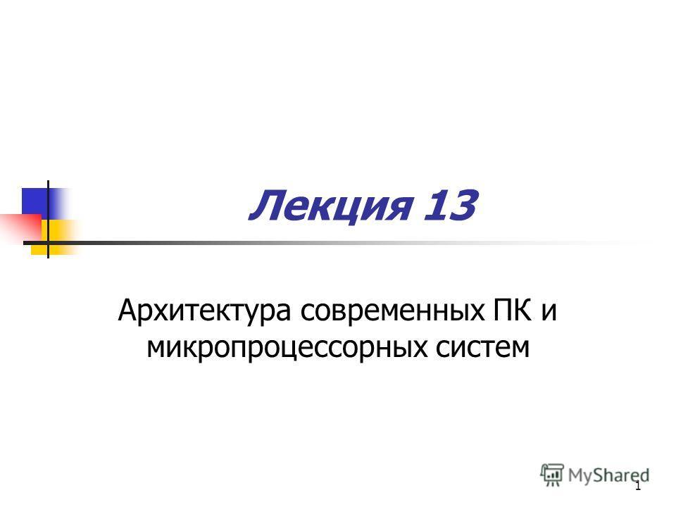 1 Лекция 13 Архитектура современных ПК и микропроцессорных систем