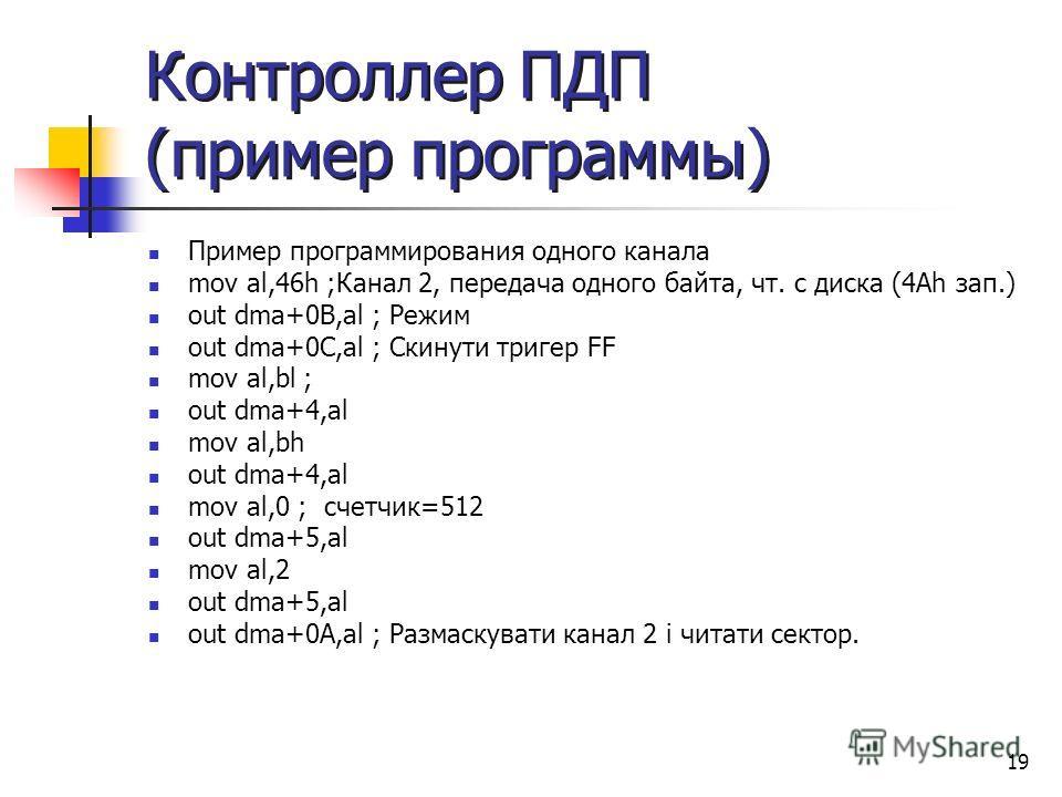 19 Контроллер ПДП (пример программы) Пример программирования одного канала mov al,46h ;Канал 2, передача одного байта, чт. с диска (4Аh зап.) out dma+0B,al ; Режим out dma+0C,al ; Скинути тригер FF mov al,bl ; out dma+4,al mov al,bh out dma+4,al mov
