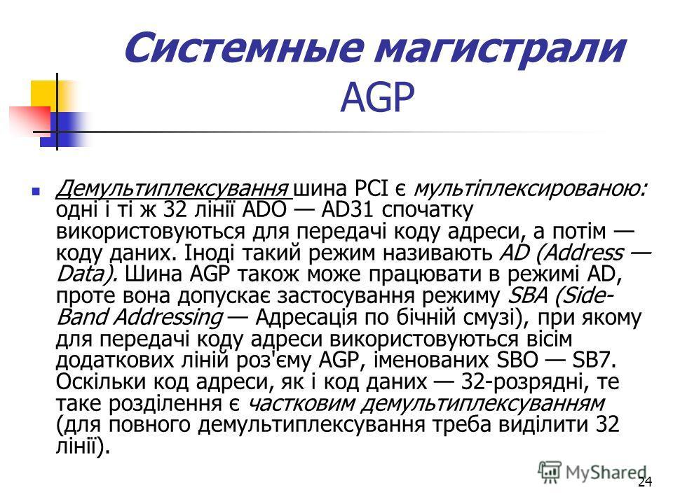 24 Системные магистрали АGP Демультиплексування шина PCI є мультіплексированою: одні і ті ж 32 лінії ADO AD31 спочатку використовуються для передачі коду адреси, а потім коду даних. Іноді такий режим називають AD (Address Data). Шина AGP також може п