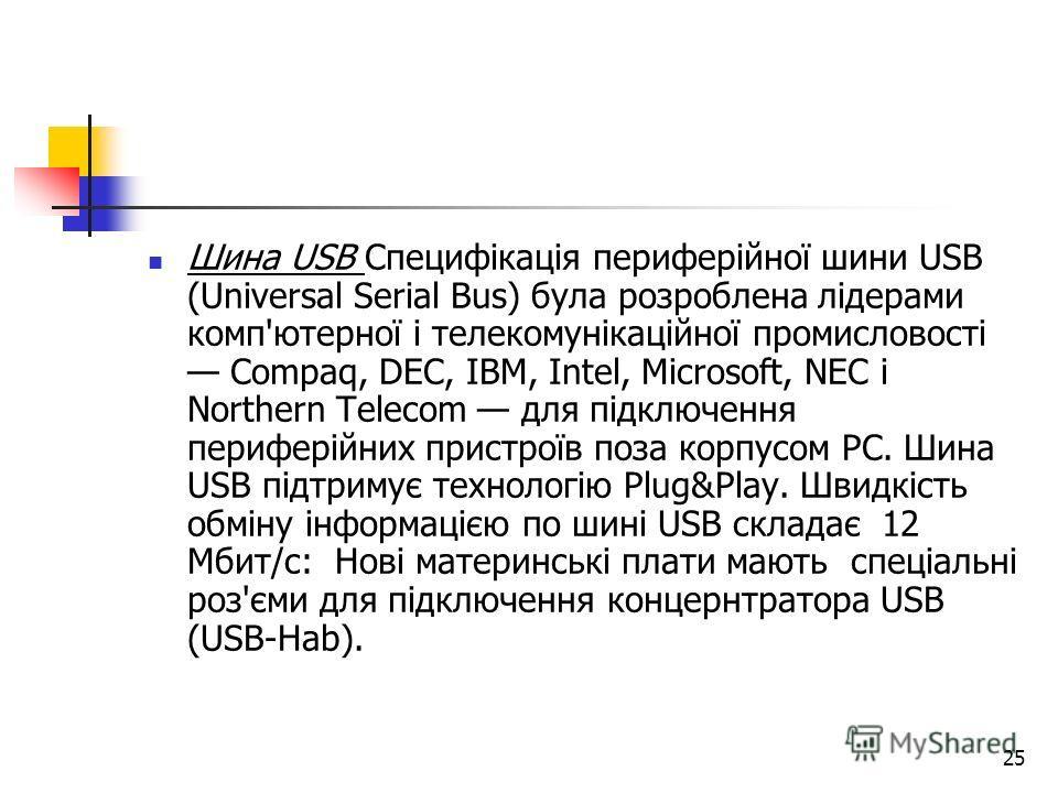 25 Шина USB Специфікація периферійної шини USB (Universal Serial Bus) була розроблена лідерами комп'ютерної і телекомунікаційної промисловості Compaq, DEC, IBM, Intel, Microsoft, NEC і Northern Telecom для підключення периферійних пристроїв поза корп