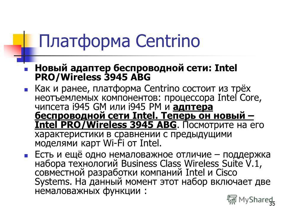 35 Платформа Centrino Новый адаптер беспроводной сети: Intel PRO/Wireless 3945 ABG Как и ранее, платформа Centrino состоит из трёх неотъемлемых компонентов: процессора Intel Core, чипсета i945 GM или i945 PM и адптера беспроводной сети Intel. Теперь