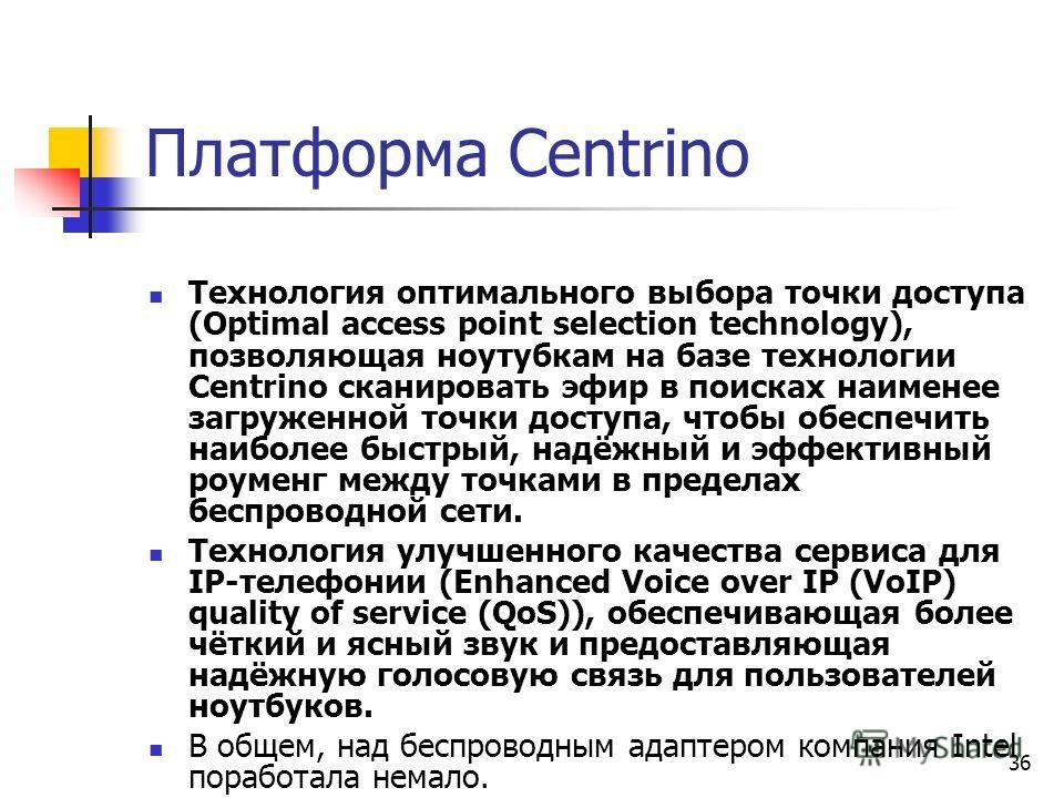 36 Платформа Centrino Технология оптимального выбора точки доступа (Optimal access point selection technology), позволяющая ноутубкам на базе технологии Centrino сканировать эфир в поисках наименее загруженной точки доступа, чтобы обеспечить наиболее