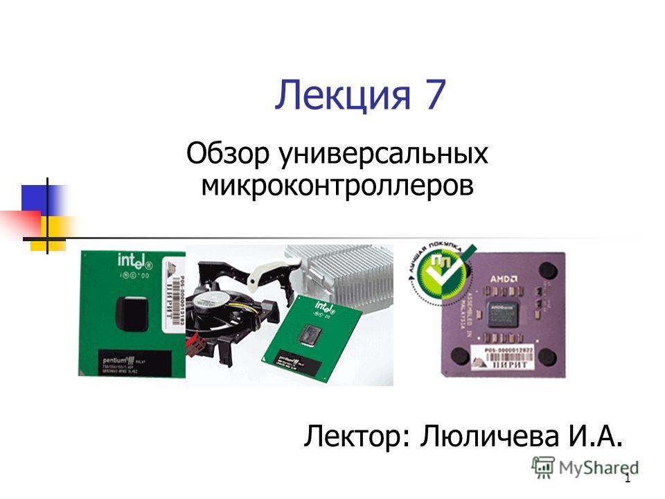1 Лекция 7 Обзор универсальных микроконтроллеров Лектор: Люличева И.А.