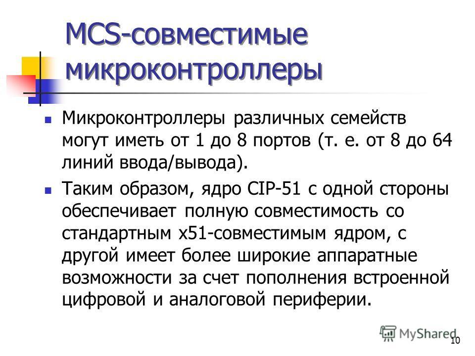 10 MCS-совместимые микроконтроллеры Микроконтроллеры различных семейств могут иметь от 1 до 8 портов (т. е. от 8 до 64 линий ввода/вывода). Таким образом, ядро CIP-51 с одной стороны обеспечивает полную совместимость со стандартным х51-совместимым яд
