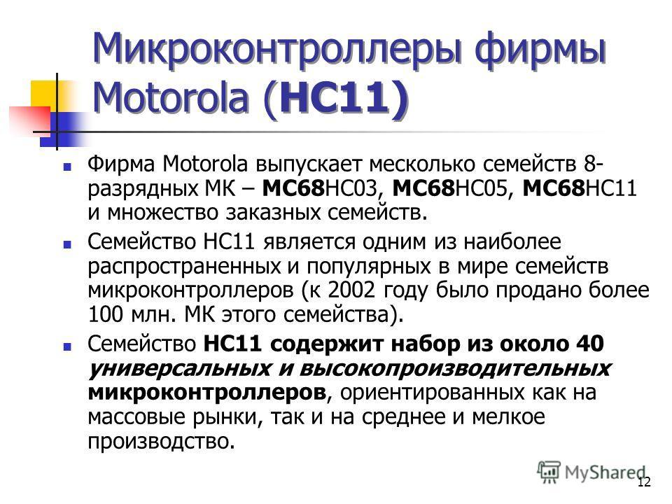 12 Микроконтроллеры фирмы Моtorola (НС11) Фирма Моtorola выпускает месколько семейств 8- разрядных МК – МС68НС03, МС68НС05, МС68НС11 и множество заказных семейств. Семейство НС11 является одним из наиболее распространенных и популярных в мире семейст
