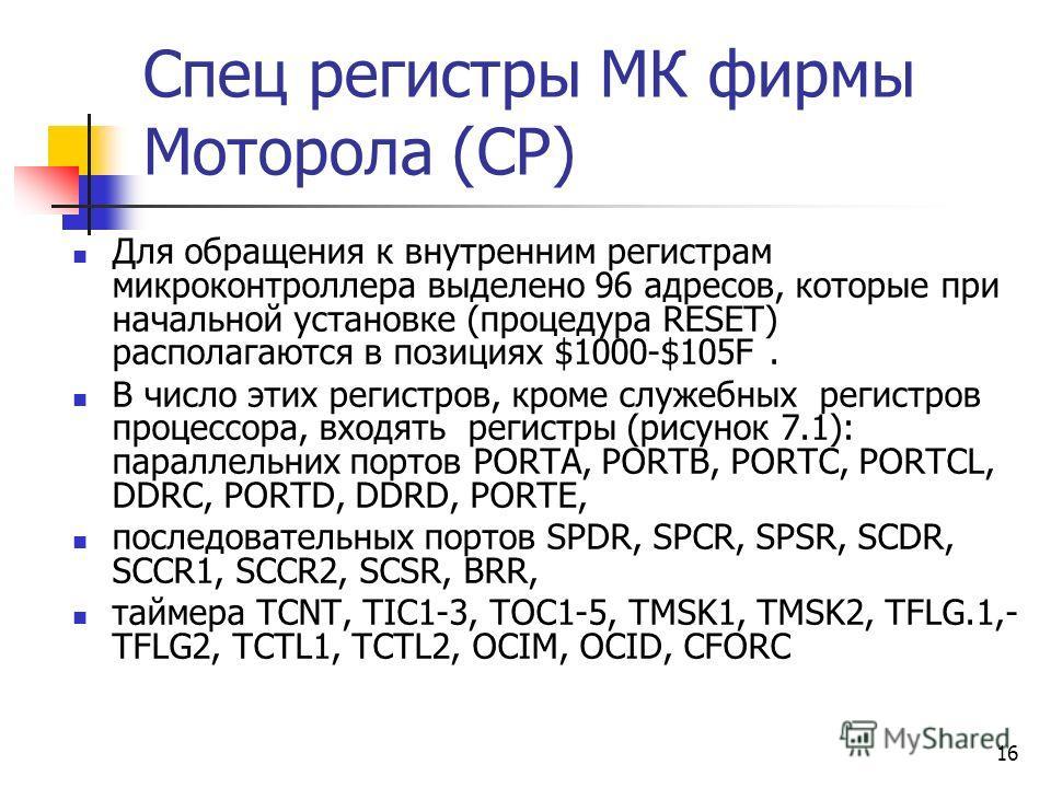 16 Спец регистры МК фирмы Моторола (СР) Для обращения к внутренним регистрам микроконтроллера выделено 96 адресов, которые при начальной установке (процедура RESET) располагаются в позициях $1000-$105F. В число этих регистров, кроме служебных регистр