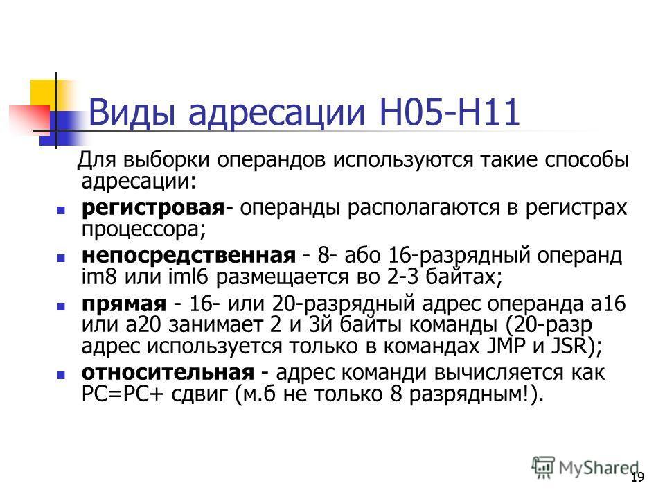 19 Виды адресации Н05-Н11 Для выборки операндов используются такие способы адресации: регистровая- операнды располагаются в регистрах процессора; непосредственная - 8- або 16-разрядный операнд im8 или iml6 размещается во 2-3 байтах; прямая - 16- или