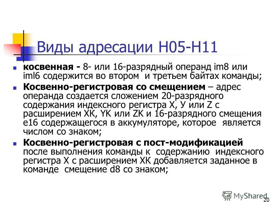 20 Виды адресации Н05-Н11 косвенная - 8- или 16-разрядный операнд im8 или iml6 содержится во втором и третьем байтах команды; Косвенно-регистровая со смещением – адрес операнда создается сложением 20-разрядного содержания индексного регистра X, У или