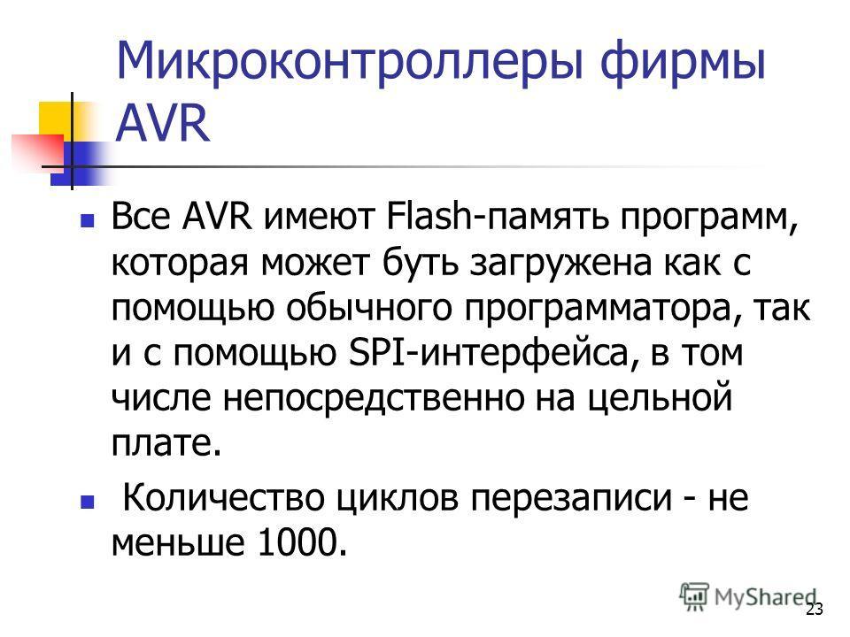 23 Микроконтроллеры фирмы AVR Все AVR имеют Flash-память программ, которая может буть загружена как с помощью обычного программатора, так и с помощью SPI-интерфейса, в том числе непосредственно на цельной плате. Количество циклов перезаписи - не мень