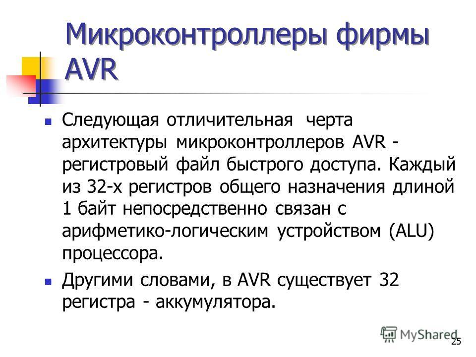 25 Микроконтроллеры фирмы AVR Следующая отличительная черта архитектуры микроконтроллеров AVR - регистровый файл быстрого доступа. Каждый из 32-х регистров общего назначения длиной 1 байт непосредственно связан с арифметико-логическим устройством (AL