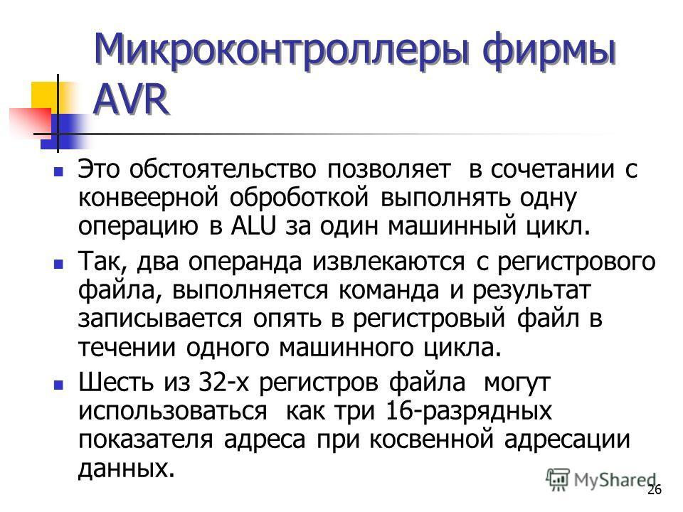 26 Микроконтроллеры фирмы AVR Это обстоятельство позволяет в сочетании с конвеерной оброботкой выполнять одну операцию в ALU за один машинный цикл. Так, два операнда извлекаются с регистрового файла, выполняется команда и результат записывается опять