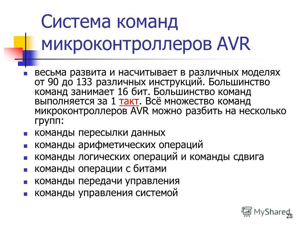28 Система команд микроконтроллеров AVR весьма развита и насчитывает в различных моделях от 90 до 133 различных инструкций. Большинство команд занимает 16 бит. Большинство команд выполняется за 1 такт. Всё множество команд микроконтроллеров AVR можно