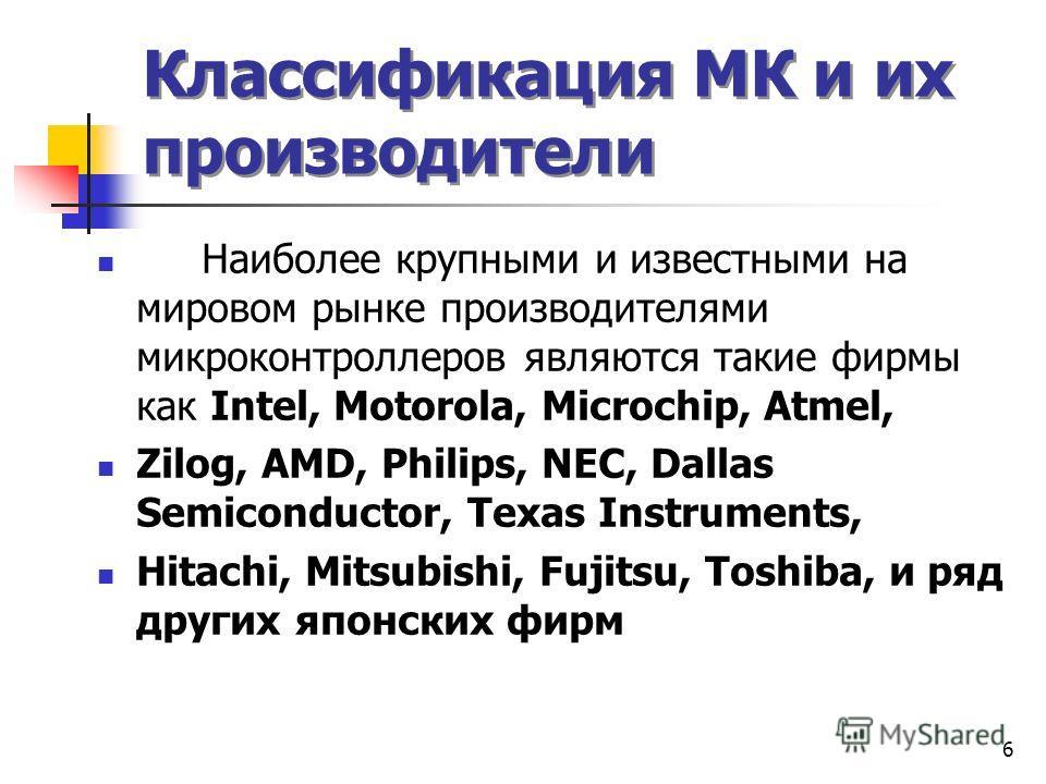 6 Классификация МК и их производители Наиболее крупными и известными на мировом рынке производителями микроконтроллеров являются такие фирмы как Intel, Motorola, Microchip, Atmel, Zilog, AMD, Philips, NEC, Dallas Semiconductor, Texas Instruments, Hit