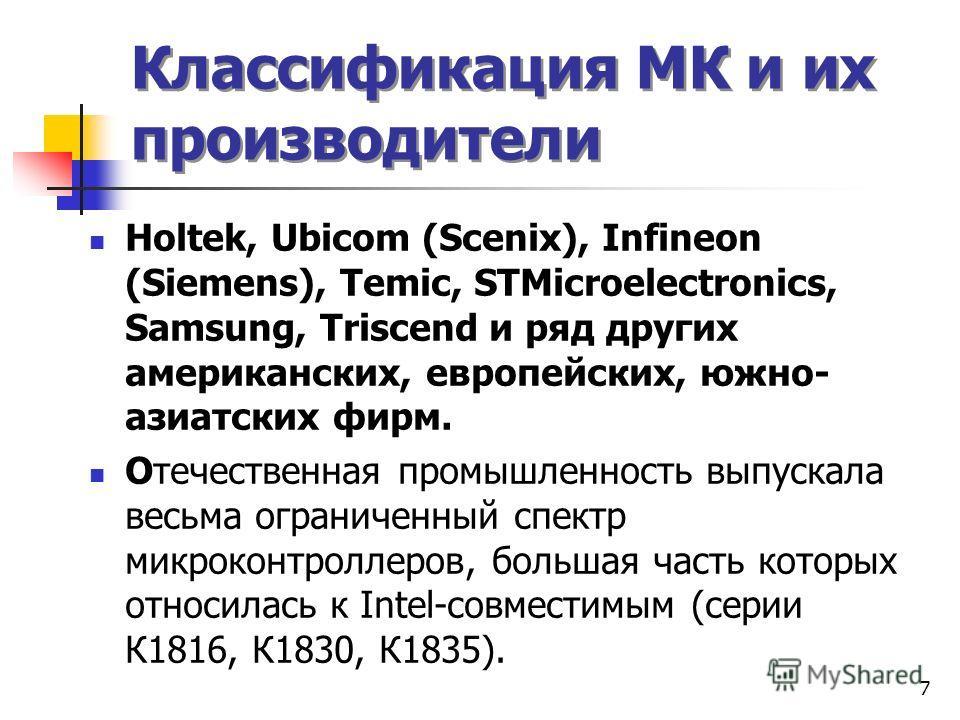 7 Классификация МК и их производители Holtek, Ubicom (Scenix), Infineon (Siemens), Temic, STMicroelectronics, Samsung, Triscend и ряд других американских, европейских, южно- азиатских фирм. Отечественная промышленность выпускала весьма ограниченный с