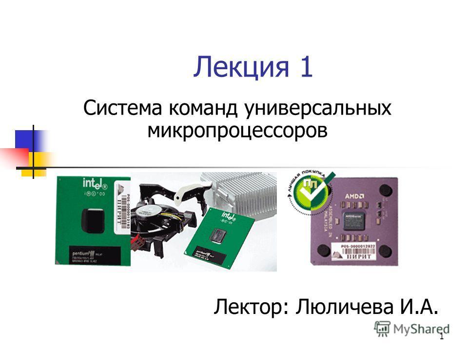 1 Лекция 1 Система команд универсальных микропроцессоров Лектор: Люличева И.А.