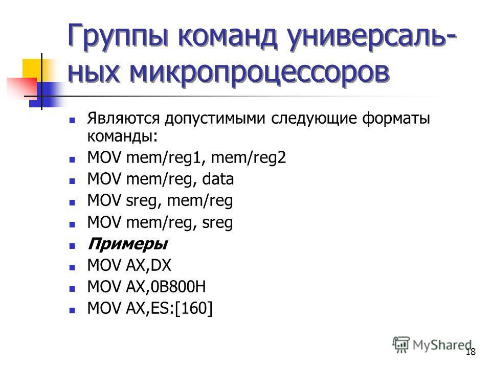 18 Группы команд универсаль- ных микропроцессоров Являются допустимыми следующие форматы команды: MOV mem/reg1, mem/reg2 MOV mem/reg, data MOV sreg, mem/reg MOV mem/reg, sreg Примеры MOV AX,DX MOV AX,0B800H MOV AX,ES:[160]