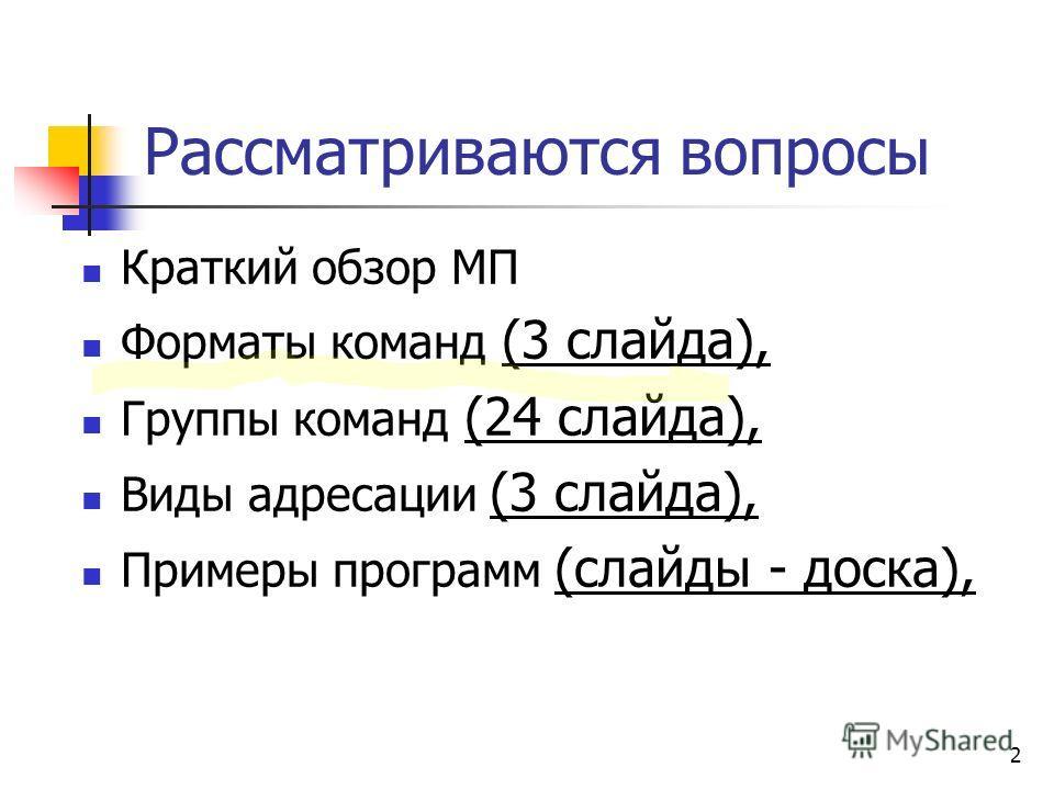 2 Рассматриваются вопросы Краткий обзор МП Форматы команд (3 слайда), Группы команд (24 слайда), Виды адресации (3 слайда), Примеры программ (слайды - доска),