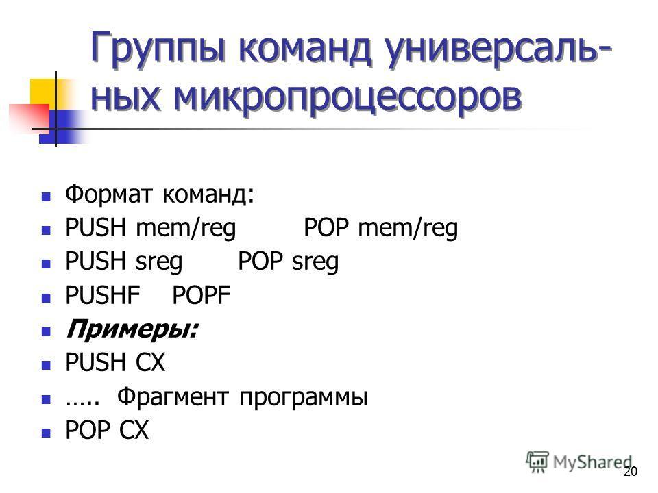 20 Группы команд универсаль- ных микропроцессоров Формат команд: PUSH mem/regPOP mem/reg PUSH sregPOP sreg PUSHFPOPF Примеры: PUSH CX ….. Фрагмент программы POP CX