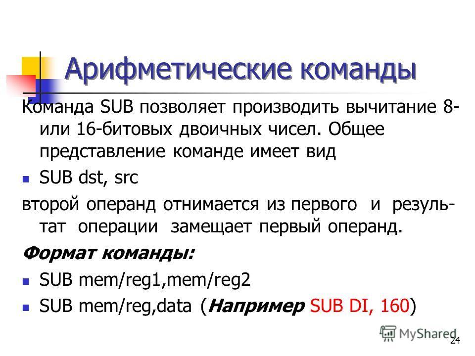 24 Арифметические команды Команда SUB позволяет производить вычитание 8- или 16-битовых двоичных чисел. Общее представление команде имеет вид SUB dst, src второй операнд отнимается из первого и резуль- тат операции замещает первый операнд. Формат ком