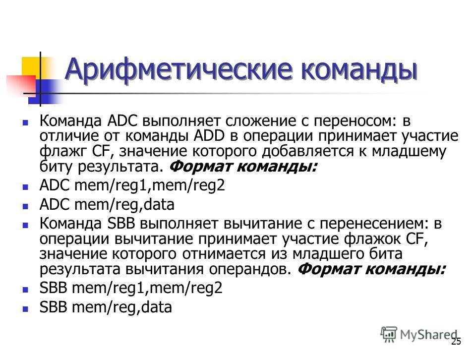 25 Арифметические команды Команда ADC выполняет сложение с переносом: в отличие от команды ADD в операции принимает участие флажг CF, значение которого добавляется к младшему биту результата. Формат команды: ADC mem/reg1,mem/reg2 ADC mem/reg,data Ком