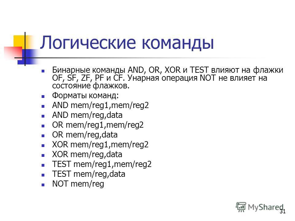 31 Логические команды Бинарные команды AND, OR, XOR и TEST влияют на флажки OF, SF, ZF, PF и CF. Унарная операция NOT не влияет на состояние флажков. Форматы команд: AND mem/reg1,mem/reg2 AND mem/reg,data OR mem/reg1,mem/reg2 OR mem/reg,data XOR mem/