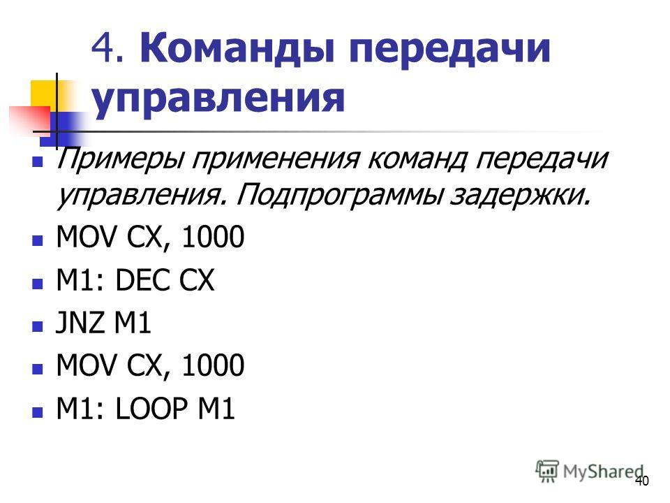 40 4. Команды передачи управления Примеры применения команд передачи управления. Подпрограммы задержки. MOV CX, 1000 M1: DEC CX JNZ M1 MOV CX, 1000 M1: LOOP M1