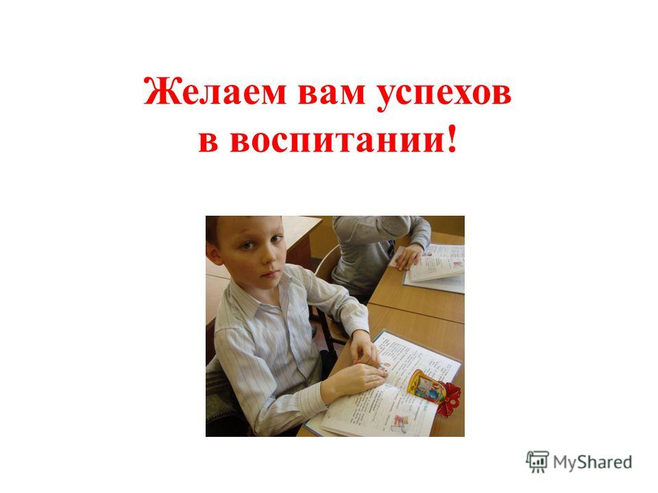 Желаем вам успехов в воспитании!