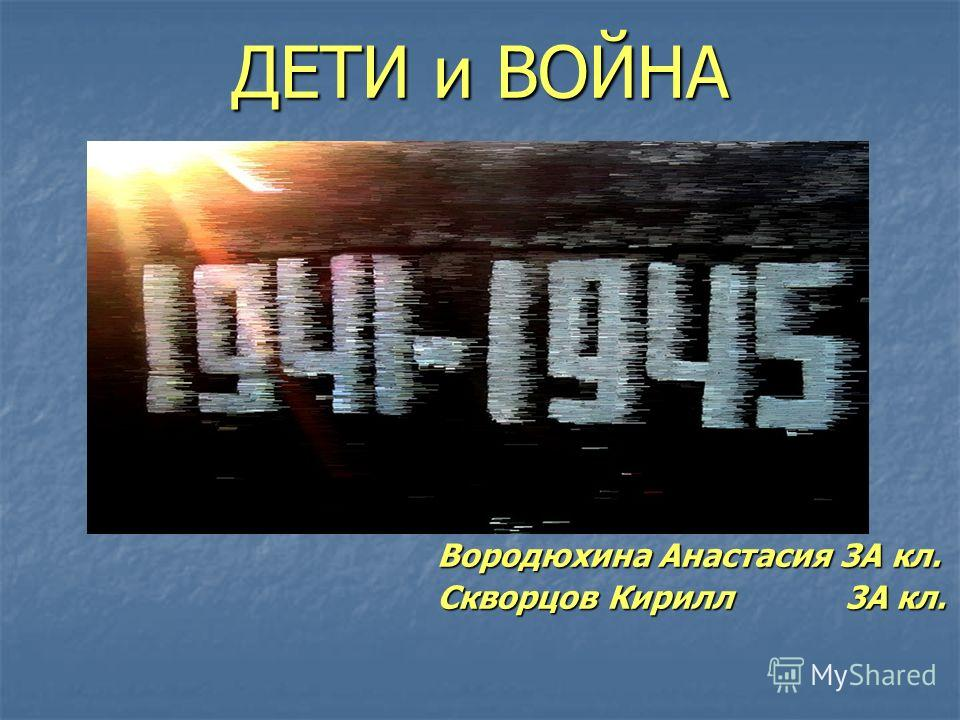 ДЕТИ и ВОЙНА Вородюхина Анастасия 3А кл. Скворцов Кирилл 3А кл.