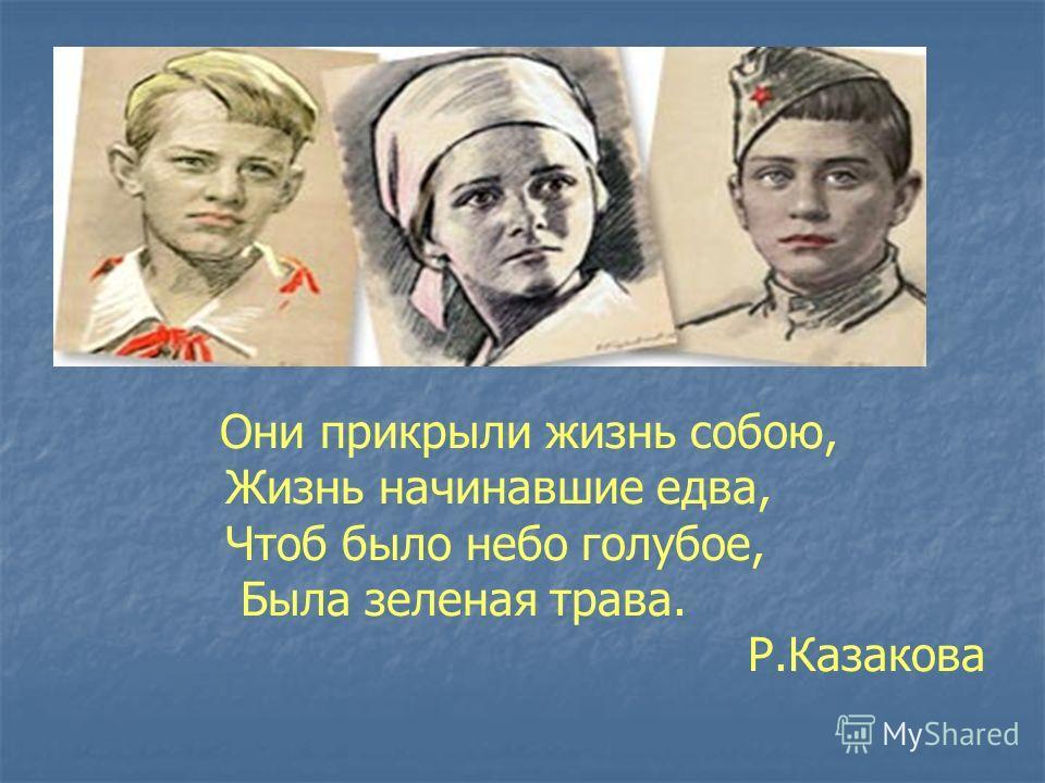 Они прикрыли жизнь собою, Жизнь начинавшие едва, Чтоб было небо голубое, Была зеленая трава. Р.Казакова