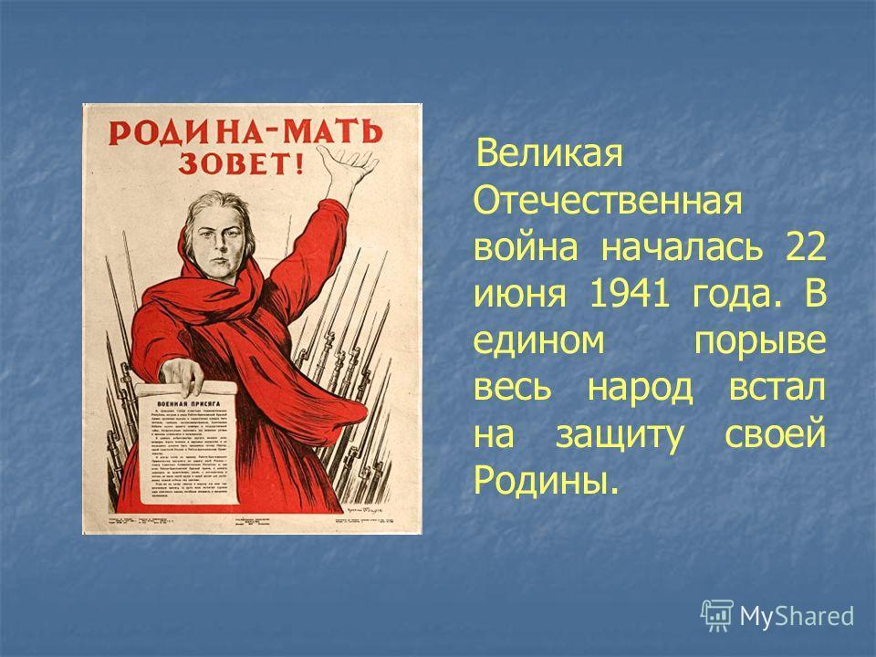 Великая Отечественная война началась 22 июня 1941 года. В едином порыве весь народ встал на защиту своей Родины.