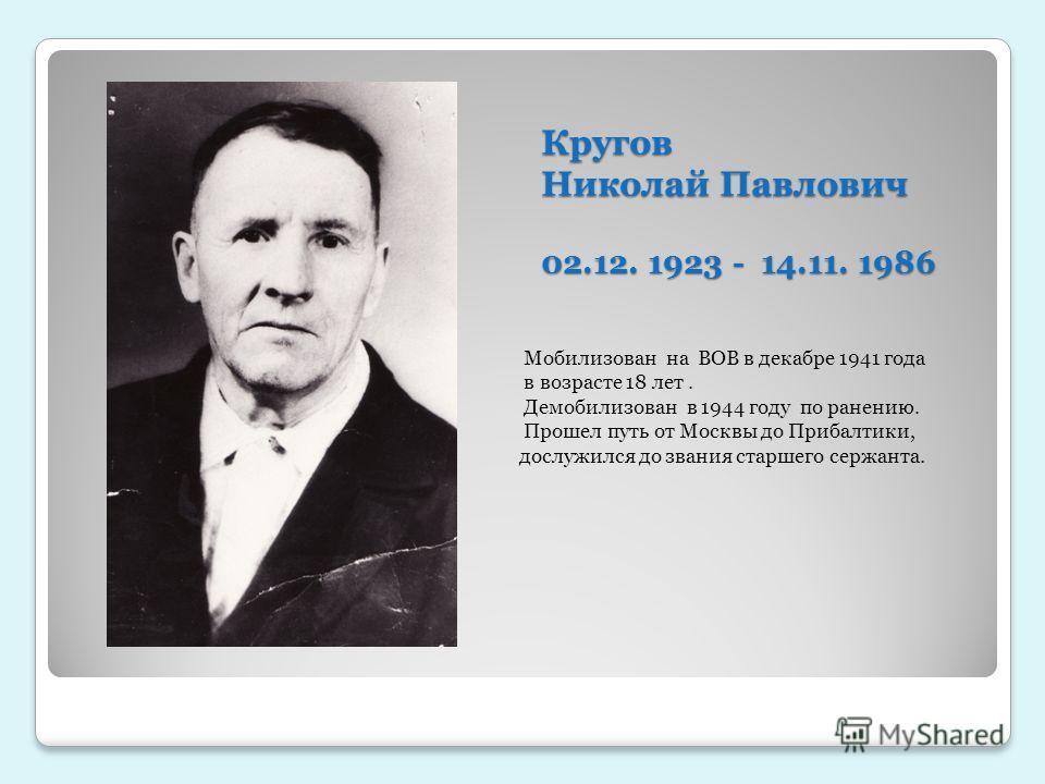 Кругов Николай Павлович 02.12. 1923 - 14.11. 1986 Мобилизован на ВОВ в декабре 1941 года в возрасте 18 лет. Демобилизован в 1944 году по ранению. Прошел путь от Москвы до Прибалтики, дослужился до звания старшего сержанта.