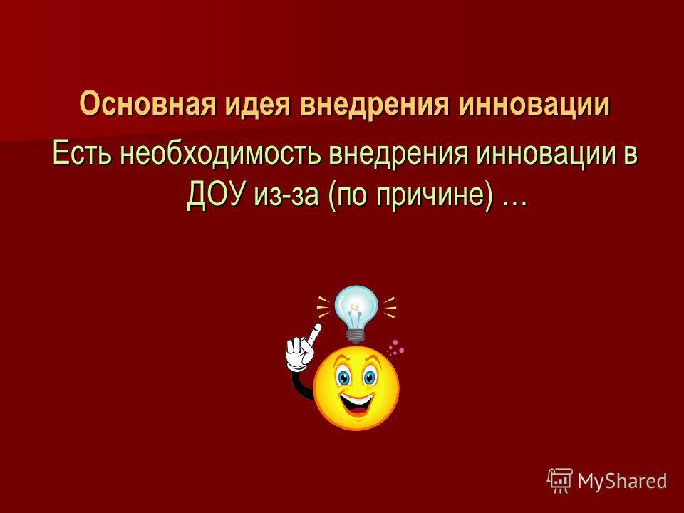 Основная идея внедрения инновации Есть необходимость внедрения инновации в ДОУ из-за (по причине) …
