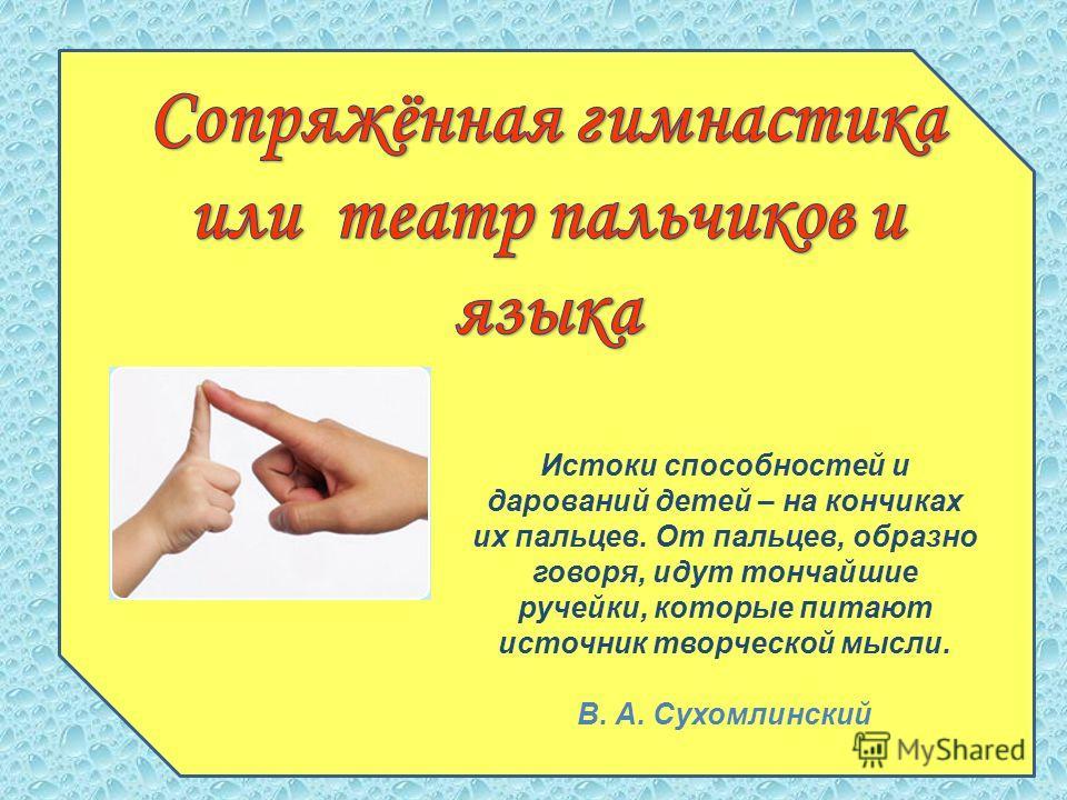 Истоки способностей и дарований детей – на кончиках их пальцев. От пальцев, образно говоря, идут тончайшие ручейки, которые питают источник творческой мысли. В. А. Сухомлинский