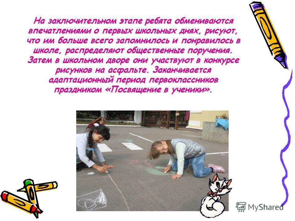На заключительном этапе ребята обмениваются впечатлениями о первых школьных днях, рисуют, что им больше всего запомнилось и понравилось в школе, распределяют общественные поручения. Затем в школьном дворе они участвуют в конкурсе рисунков на асфальте