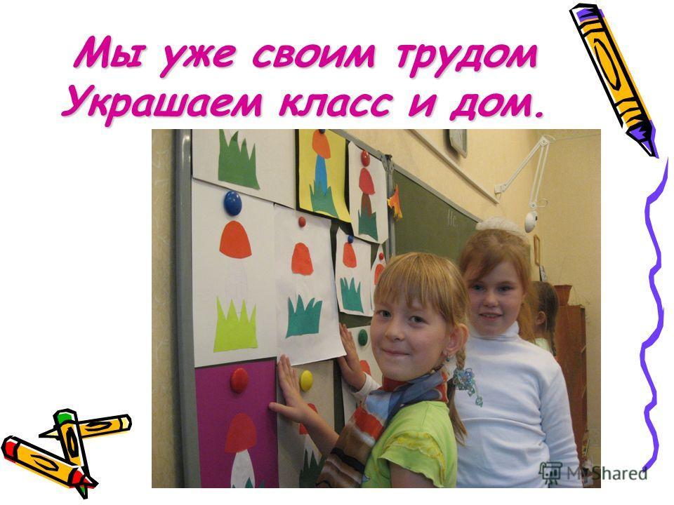 Мы уже своим трудом Украшаем класс и дом.