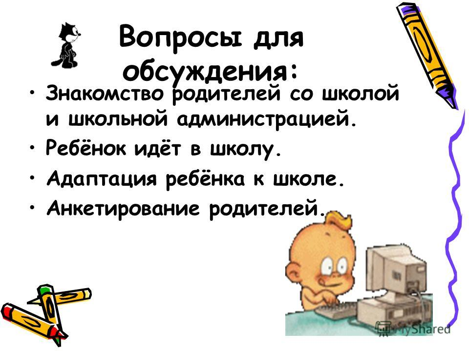 Вопросы для обсуждения: Знакомство родителей со школой и школьной администрацией. Ребёнок идёт в школу. Адаптация ребёнка к школе. Анкетирование родителей.