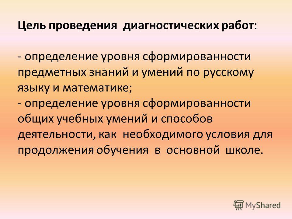 Цель проведения диагностических работ: - определение уровня сформированности предметных знаний и умений по русскому языку и математике; - определение уровня сформированности общих учебных умений и способов деятельности, как необходимого условия для п