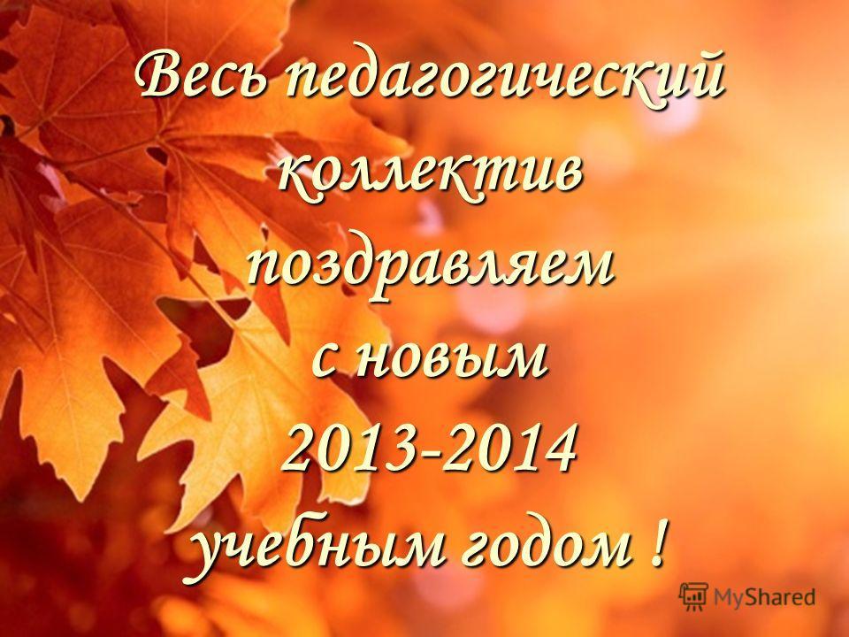 Весь педагогический коллектив поздравляем с новым 2013-2014 учебным годом !