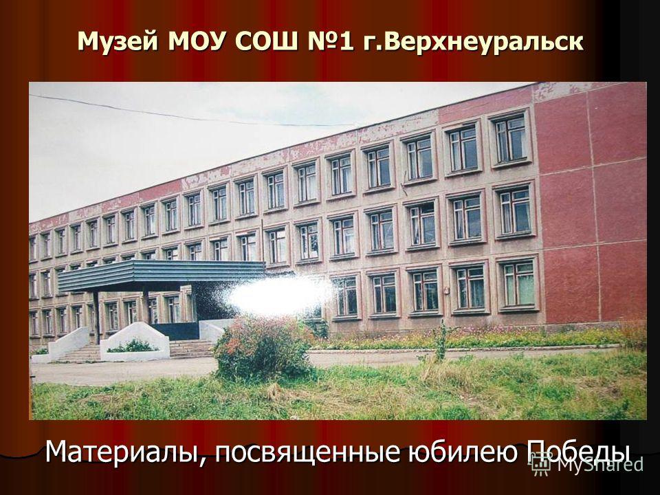 Музей МОУ СОШ 1 г.Верхнеуральск Материалы, посвященные юбилею Победы