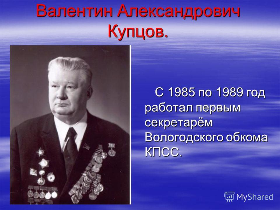 Валентин Александрович Купцов. С 1985 по 1989 год работал первым секретарём Вологодского обкома КПСС. С 1985 по 1989 год работал первым секретарём Вологодского обкома КПСС.