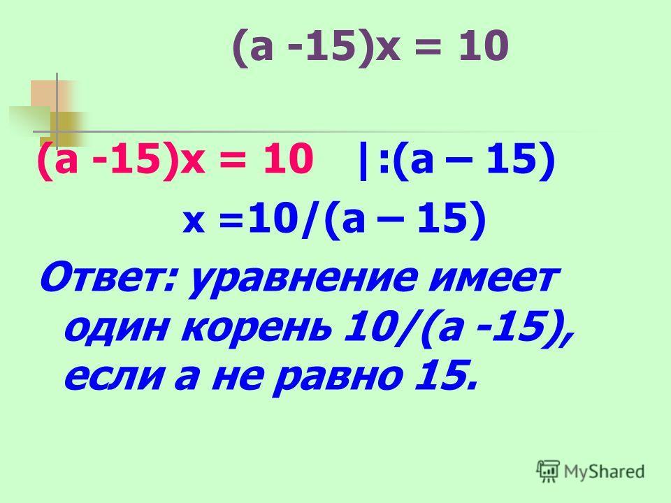 (a -15)x = 10 (a -15)x = 10 |:(а – 15) x = 10/(a – 15) Ответ: уравнение имеет один корень 10/(а -15), если а не равно 15.