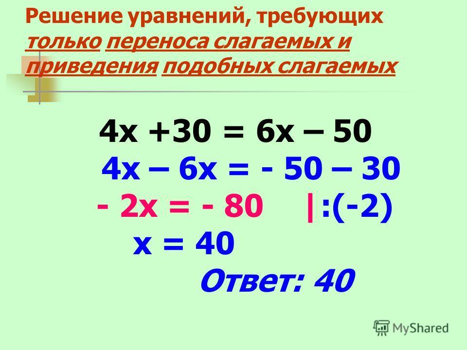 Решение уравнений, требующих только переноса слагаемых и приведения подобных слагаемых 4х +30 = 6х – 50 4х – 6х = - 50 – 30 - 2х = - 80 |:(-2) х = 40 Ответ: 40