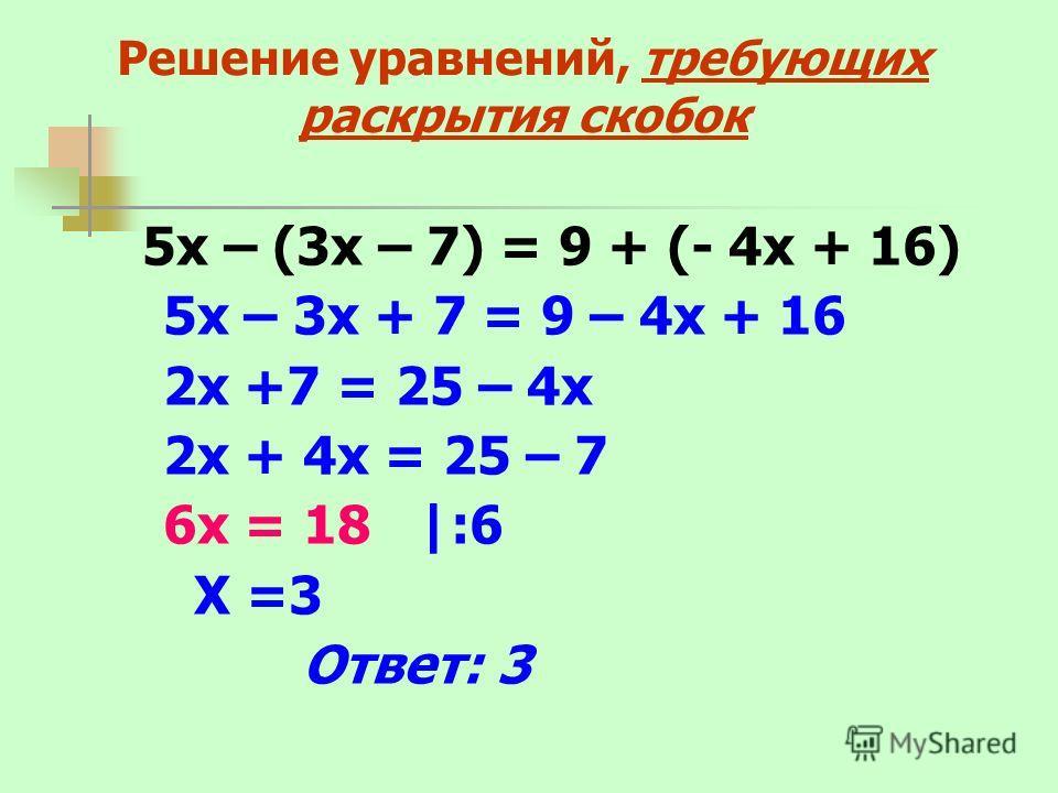 Решение уравнений, требующих раскрытия скобок 5х – (3х – 7) = 9 + (- 4х + 16) 5х – 3х + 7 = 9 – 4х + 16 2х +7 = 25 – 4х 2х + 4х = 25 – 7 6х = 18 |:6 Х =3 Ответ: 3