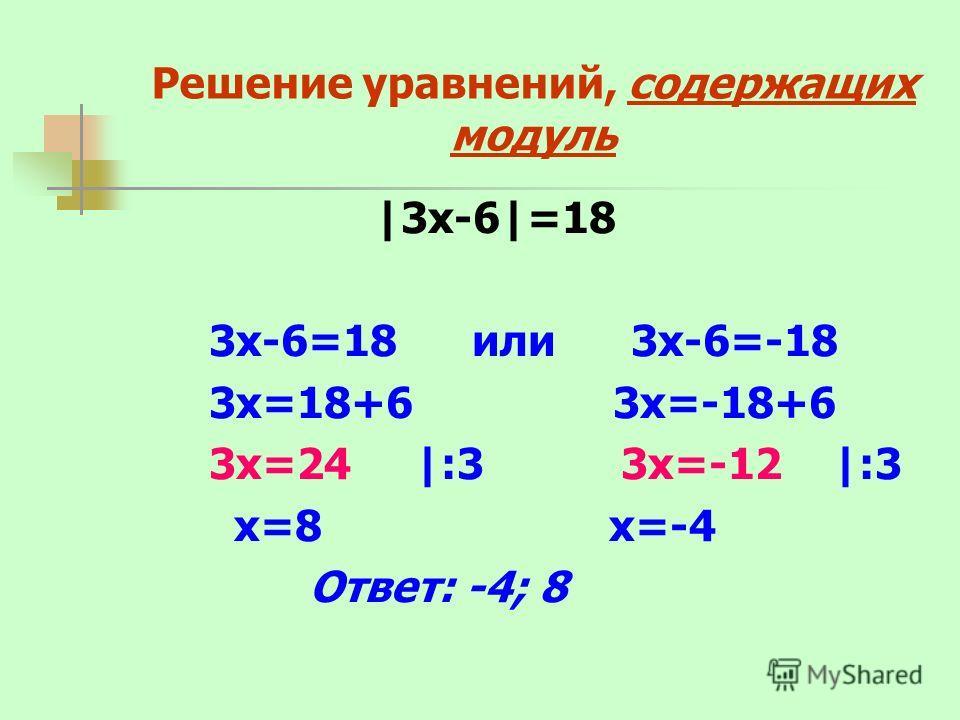 Решение уравнений, содержащих модуль |3х-6|=18 3х-6=18 или 3х-6=-18 3х=18+6 3х=-18+6 3х=24 |:3 3х=-12 |:3 х=8 х=-4 Ответ: -4; 8