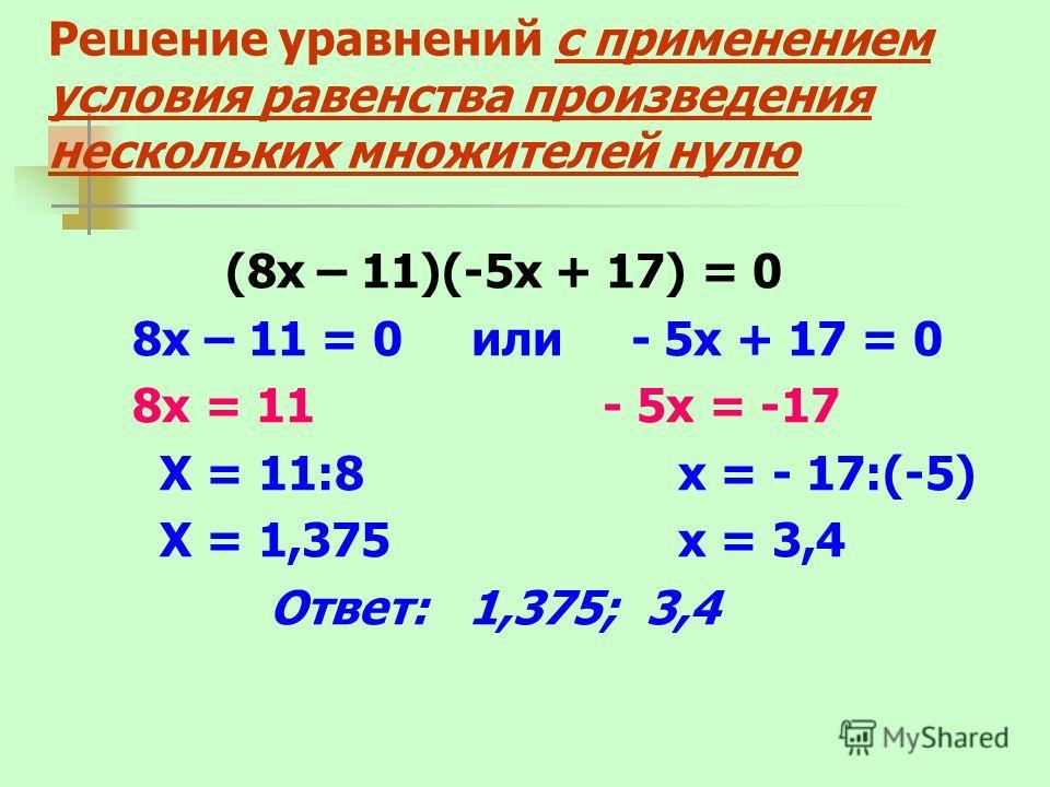 Решение уравнений с применением условия равенства произведения нескольких множителей нулю (8х – 11)(-5х + 17) = 0 8х – 11 = 0 или - 5х + 17 = 0 8х = 11 - 5х = -17 Х = 11:8 х = - 17:(-5) Х = 1,375 х = 3,4 Ответ: 1,375; 3,4