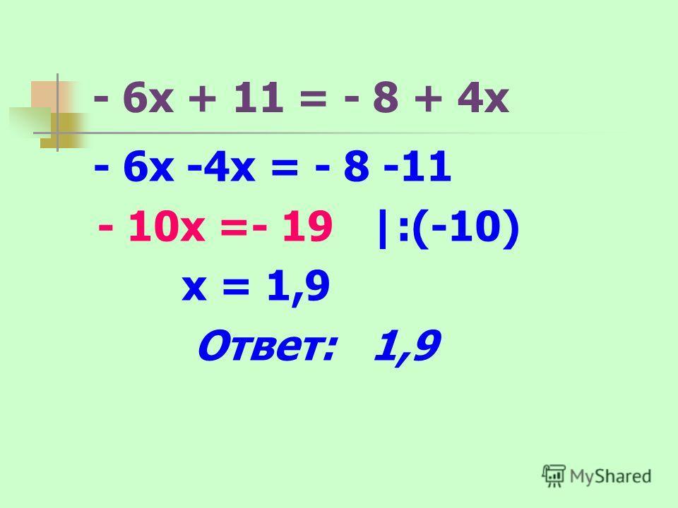 - 6х + 11 = - 8 + 4х - 6х -4х = - 8 -11 - 10х =- 19 |:(-10) х = 1,9 Ответ: 1,9