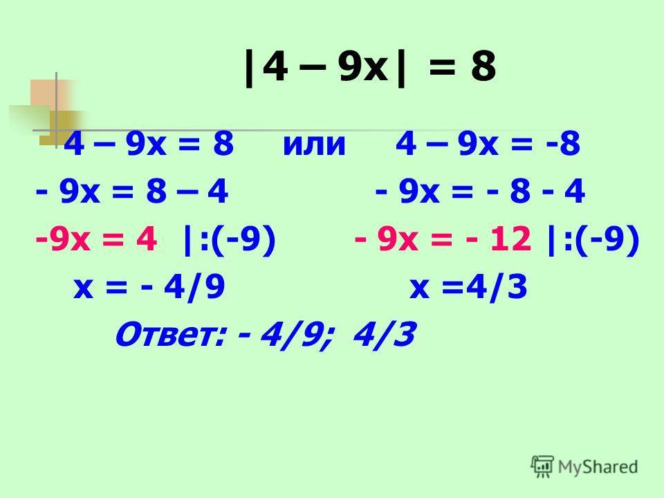 |4 – 9х| = 8 4 – 9х = 8 или 4 – 9х = -8 - 9х = 8 – 4 - 9х = - 8 - 4 -9х = 4 |:(-9) - 9х = - 12 |:(-9) х = - 4/9 х =4/3 Ответ: - 4/9; 4/3