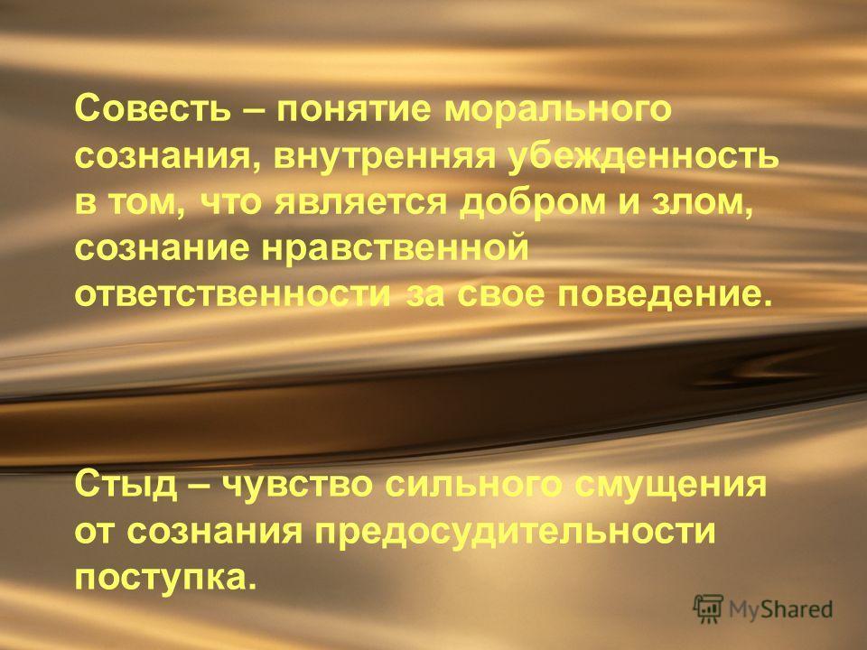 Совесть – понятие морального сознания, внутренняя убежденность в том, что является добром и злом, сознание нравственной ответственности за свое поведение. Стыд – чувство сильного смущения от сознания предосудительности поступка.