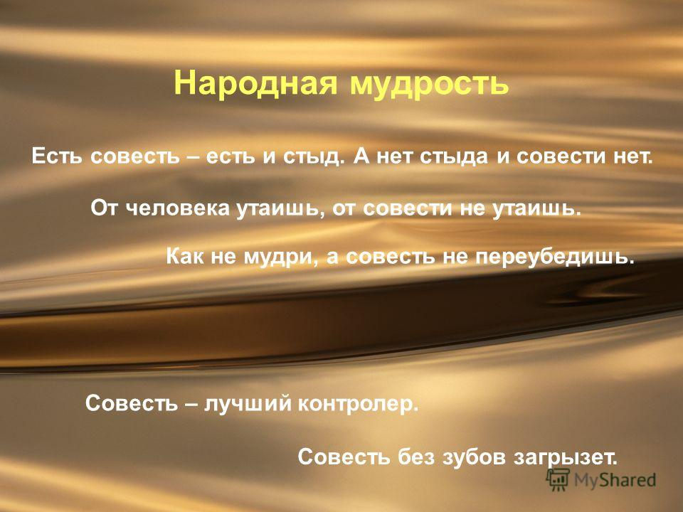 Народная мудрость Есть совесть – есть и стыд. А нет стыда и совести нет. Совесть – лучший контролер. Совесть без зубов загрызет. Как не мудри, а совесть не переубедишь. От человека утаишь, от совести не утаишь.